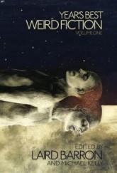 Years's Best Weird Fiction Volume 1 Ed. Laird Barron & Michael Kelly